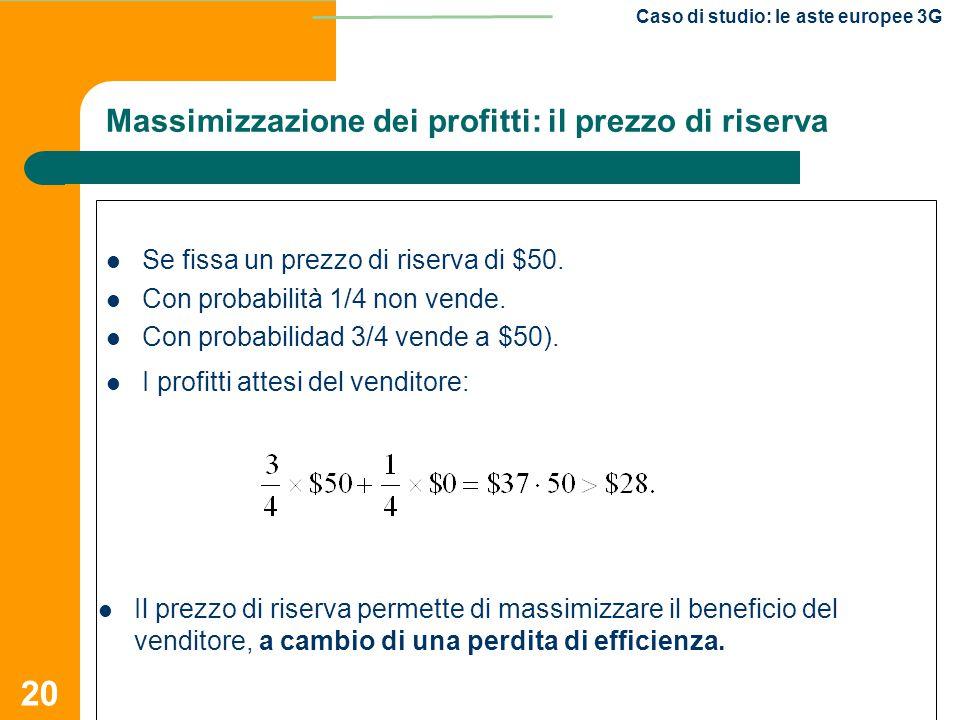 20 Caso di studio: le aste europee 3G Se fissa un prezzo di riserva di $50. Con probabilità 1/4 non vende. Con probabilidad 3/4 vende a $50). I profit