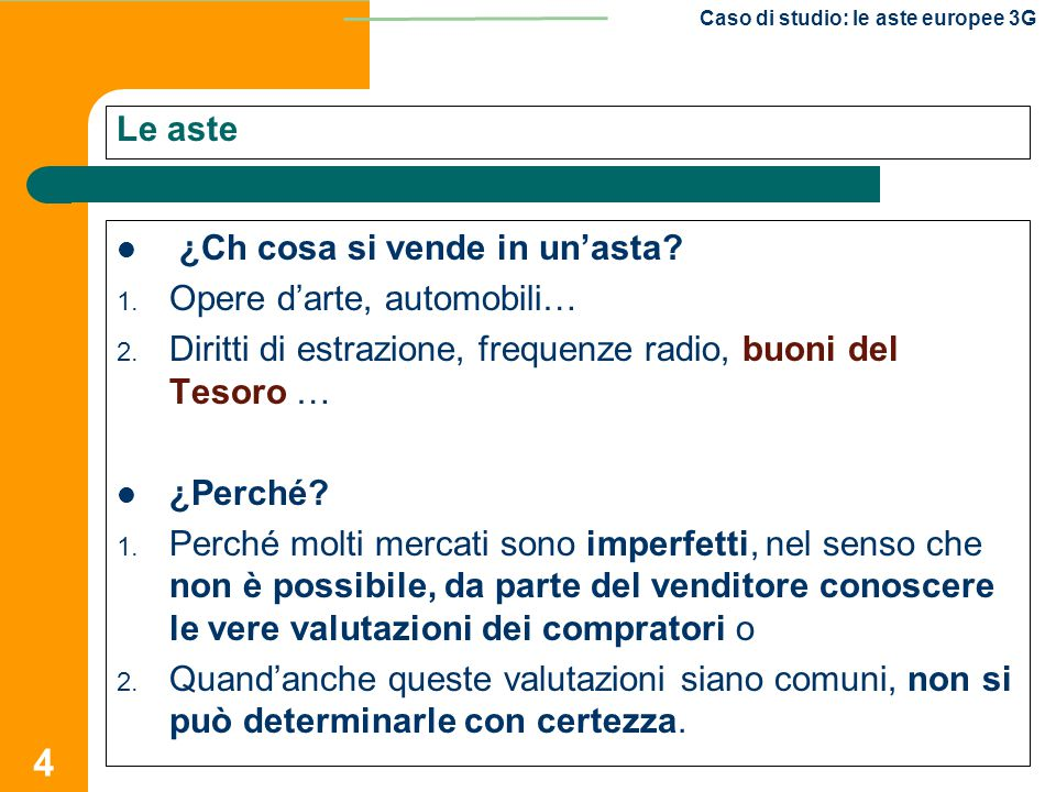4 Caso di studio: le aste europee 3G Le aste ¿Ch cosa si vende in un'asta? 1. Opere d'arte, automobili… 2. Diritti di estrazione, frequenze radio, buo