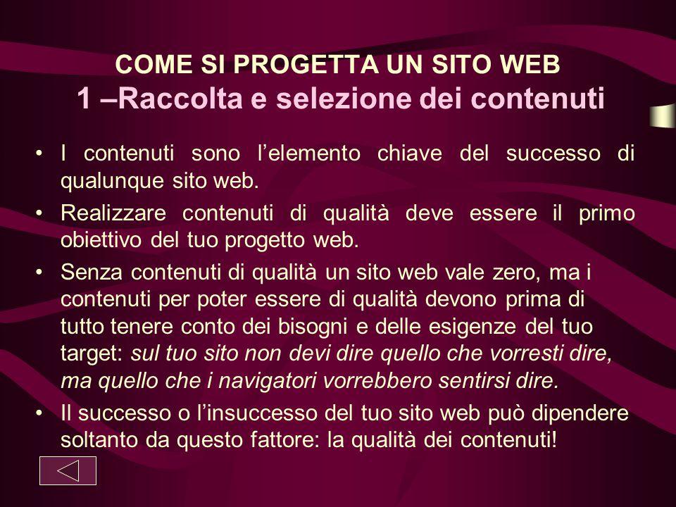COME SI PROGETTA UN SITO WEB 1 –Raccolta e selezione dei contenuti I contenuti sono l'elemento chiave del successo di qualunque sito web. Realizzare c