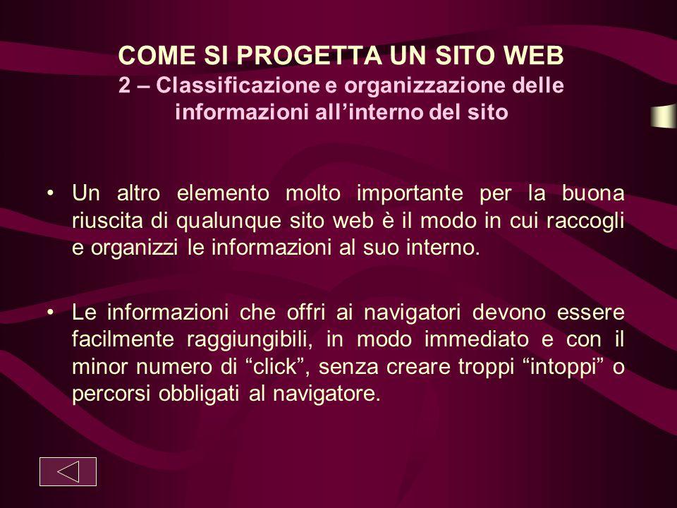 COME SI PROGETTA UN SITO WEB 2 – Classificazione e organizzazione delle informazioni all'interno del sito Un altro elemento molto importante per la bu