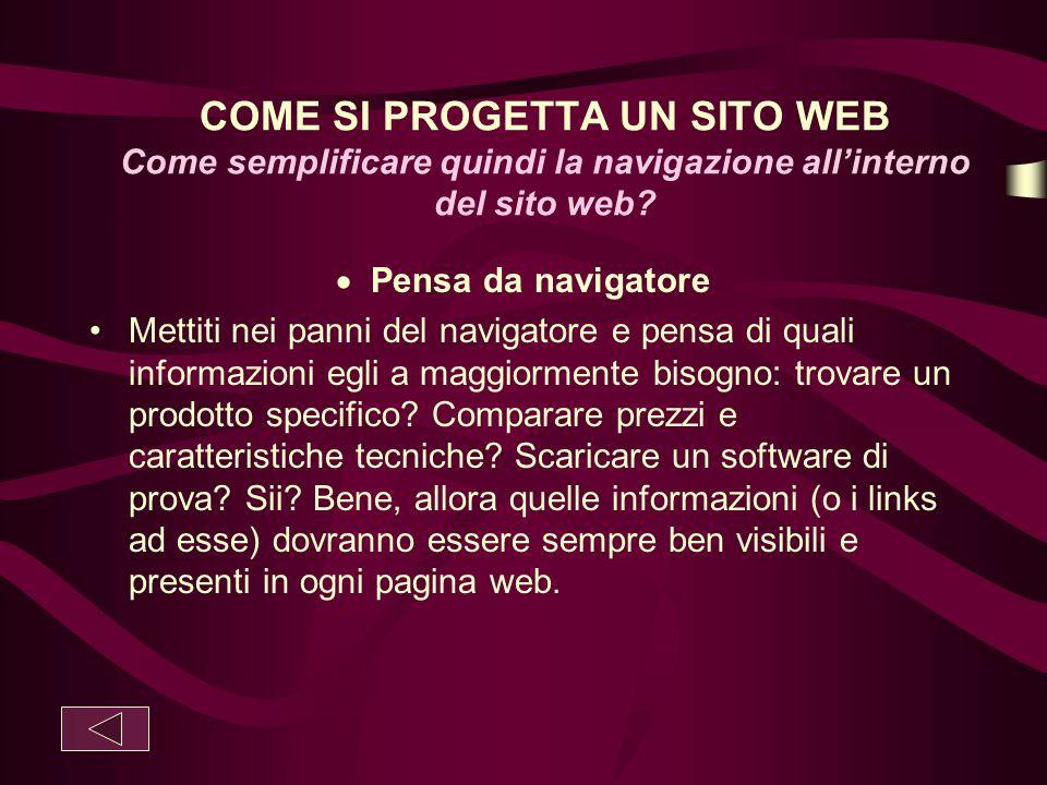 COME SI PROGETTA UN SITO WEB Come semplificare quindi la navigazione all'interno del sito web?  Pensa da navigatore Mettiti nei panni del navigatore