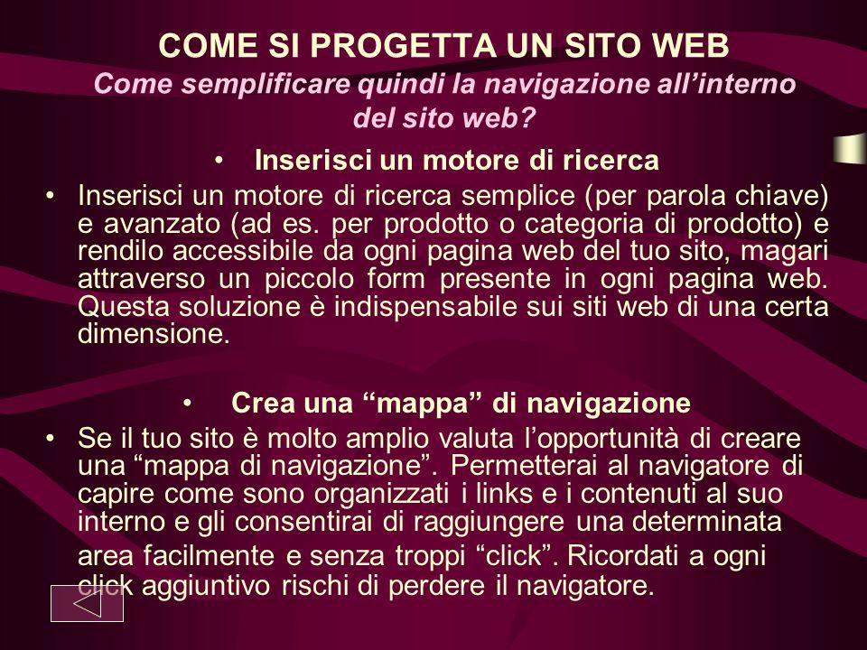 COME SI PROGETTA UN SITO WEB Come semplificare quindi la navigazione all'interno del sito web? Inserisci un motore di ricerca Inserisci un motore di r