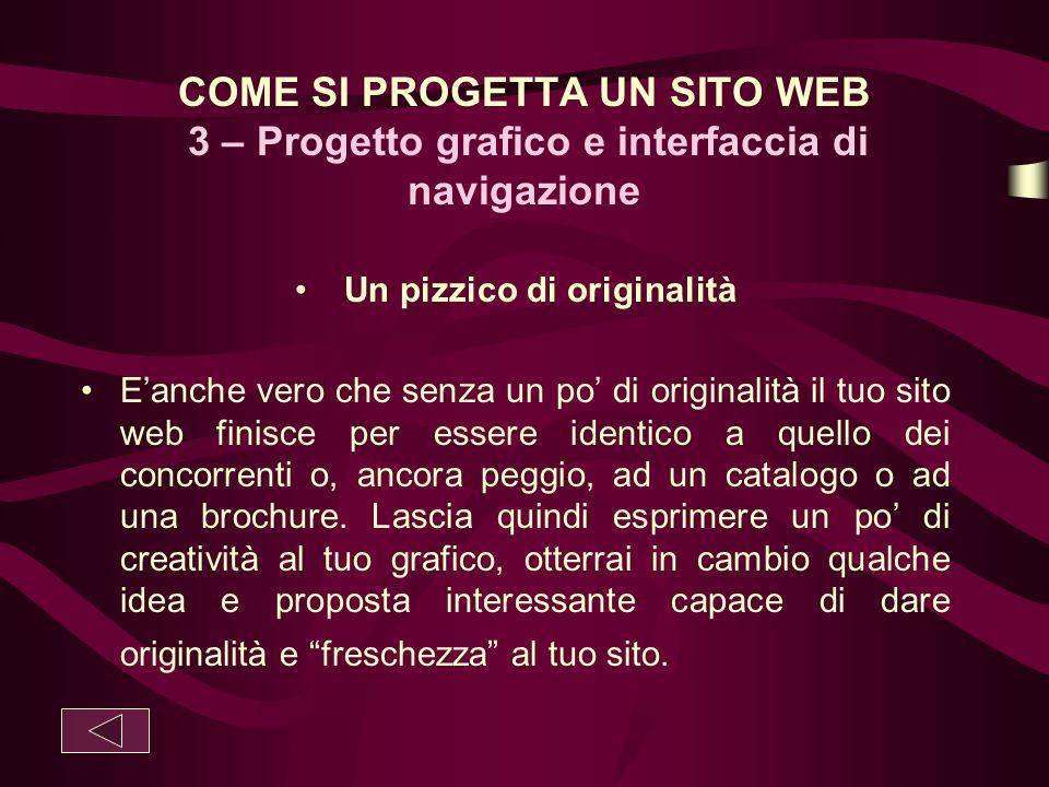 COME SI PROGETTA UN SITO WEB 3 – Progetto grafico e interfaccia di navigazione Un pizzico di originalità E'anche vero che senza un po' di originalità