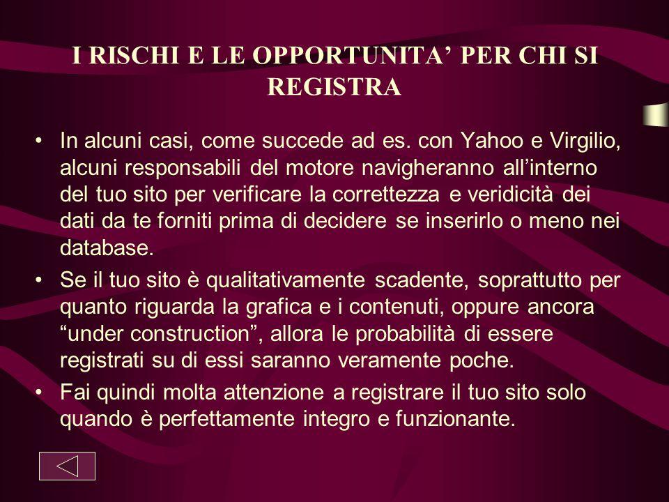 I RISCHI E LE OPPORTUNITA' PER CHI SI REGISTRA In alcuni casi, come succede ad es. con Yahoo e Virgilio, alcuni responsabili del motore navigheranno a