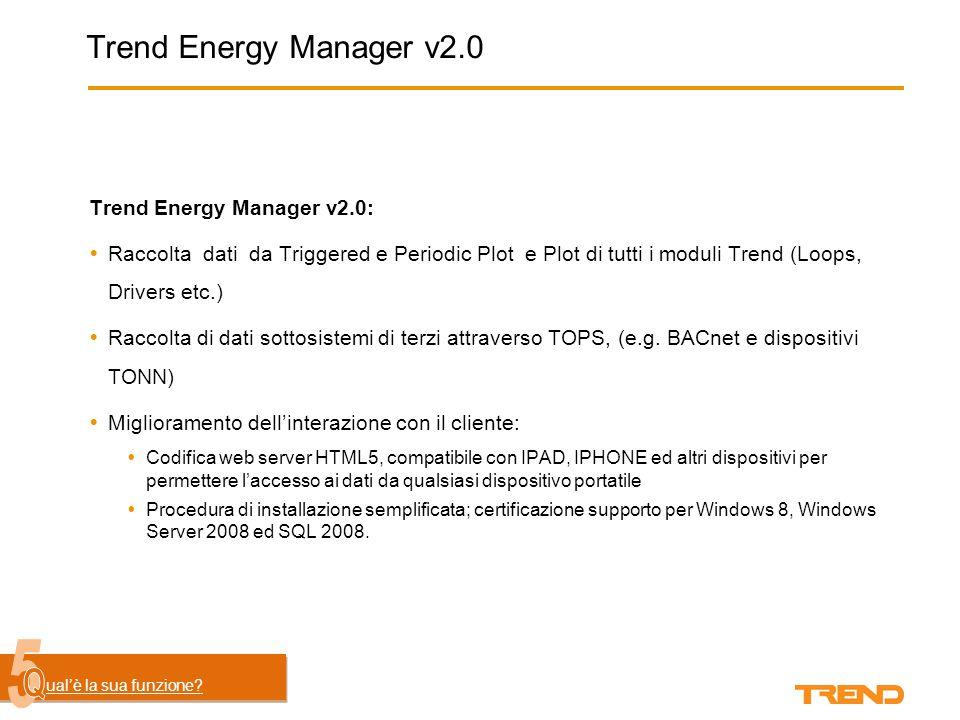 Trend Energy Manager v2.0 Trend Energy Manager v2.0:  Raccolta dati da Triggered e Periodic Plot e Plot di tutti i moduli Trend (Loops, Drivers etc.)  Raccolta di dati sottosistemi di terzi attraverso TOPS, (e.g.