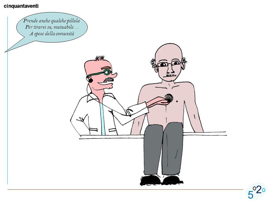 cinquantaventi 5 o o 2 Prende anche qualche pillola Per tirarsi su, mutuabile… A spese della comunità
