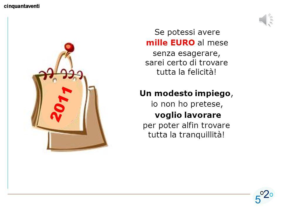 cinquantaventi 5 o o 2 2011 Se potessi avere mille EURO al mese senza esagerare, sarei certo di trovare tutta la felicità.