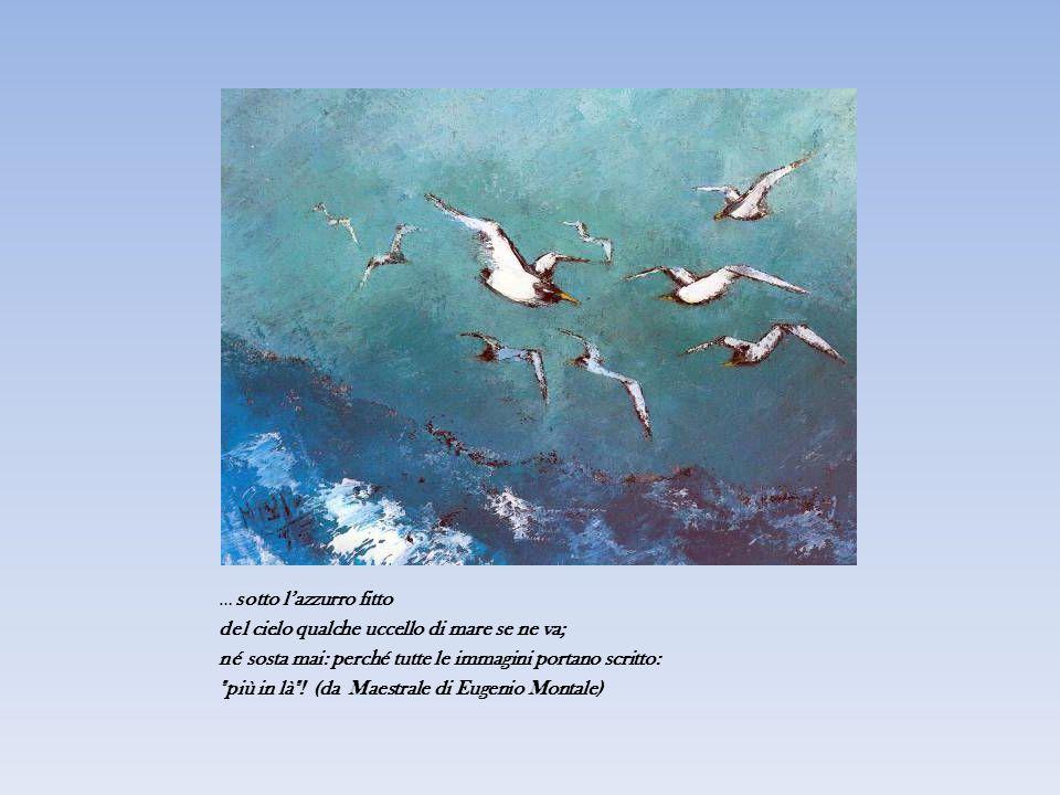 … sotto l'azzurro fitto del cielo qualche uccello di mare se ne va; né sosta mai: perché tutte le immagini portano scritto: più in là .