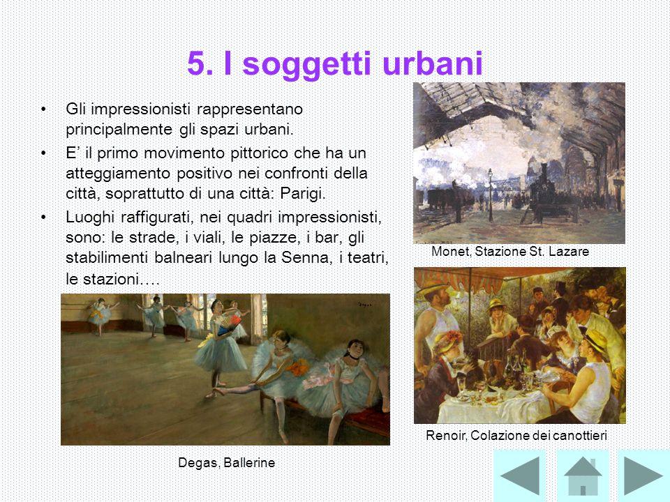 5. I soggetti urbani Gli impressionisti rappresentano principalmente gli spazi urbani. E' il primo movimento pittorico che ha un atteggiamento positiv