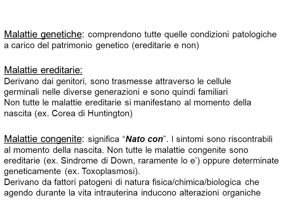 Malattie genetiche: comprendono tutte quelle condizioni patologiche a carico del patrimonio genetico (ereditarie e non) Malattie ereditarie: Derivano