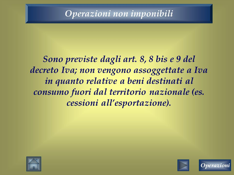 Operazioni non imponibili Sono previste dagli art. 8, 8 bis e 9 del decreto Iva; non vengono assoggettate a Iva in quanto relative a beni destinati al
