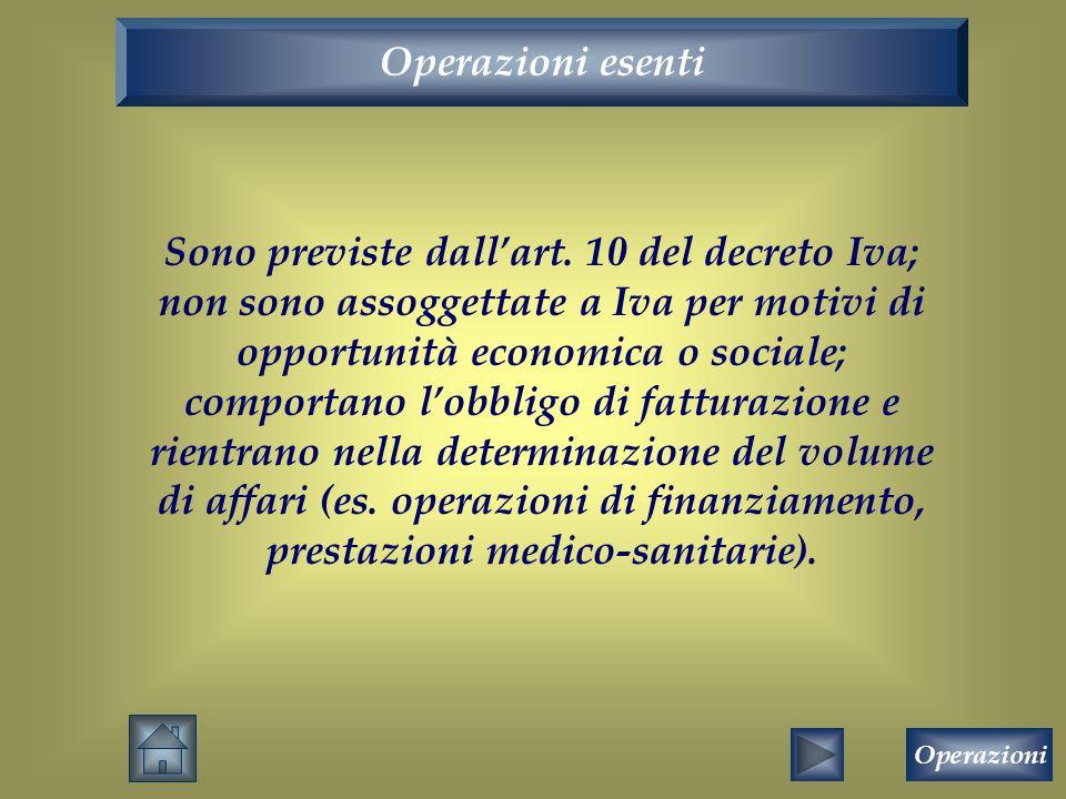 Operazioni esenti Sono previste dall'art. 10 del decreto Iva; non sono assoggettate a Iva per motivi di opportunità economica o sociale; comportano l'