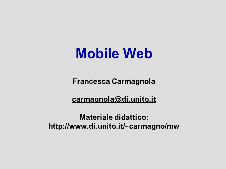 Mobile Web Francesca Carmagnola carmagnola@di.unito.it Materiale didattico: http://www.di.unito.it/ ~ carmagno/mw