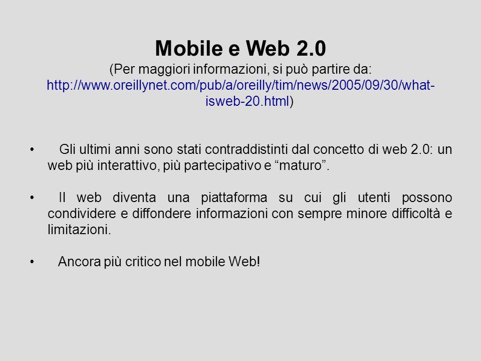 Mobile e Web 2.0 (Per maggiori informazioni, si può partire da: http://www.oreillynet.com/pub/a/oreilly/tim/news/2005/09/30/what- isweb-20.html) Gli ultimi anni sono stati contraddistinti dal concetto di web 2.0: un web più interattivo, più partecipativo e maturo .