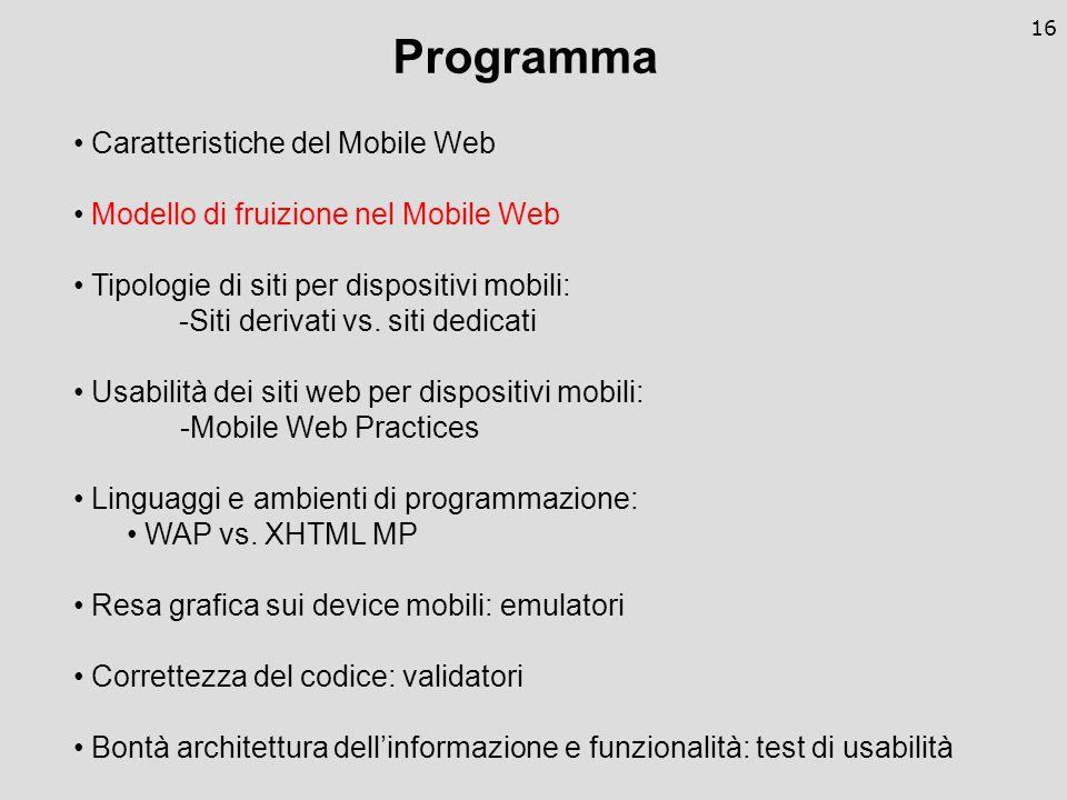 16 Programma Caratteristiche del Mobile Web Modello di fruizione nel Mobile Web Tipologie di siti per dispositivi mobili: -Siti derivati vs.