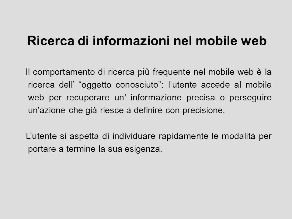 Ricerca di informazioni nel mobile web Il comportamento di ricerca più frequente nel mobile web è la ricerca dell' oggetto conosciuto : l'utente accede al mobile web per recuperare un' informazione precisa o perseguire un'azione che già riesce a definire con precisione.