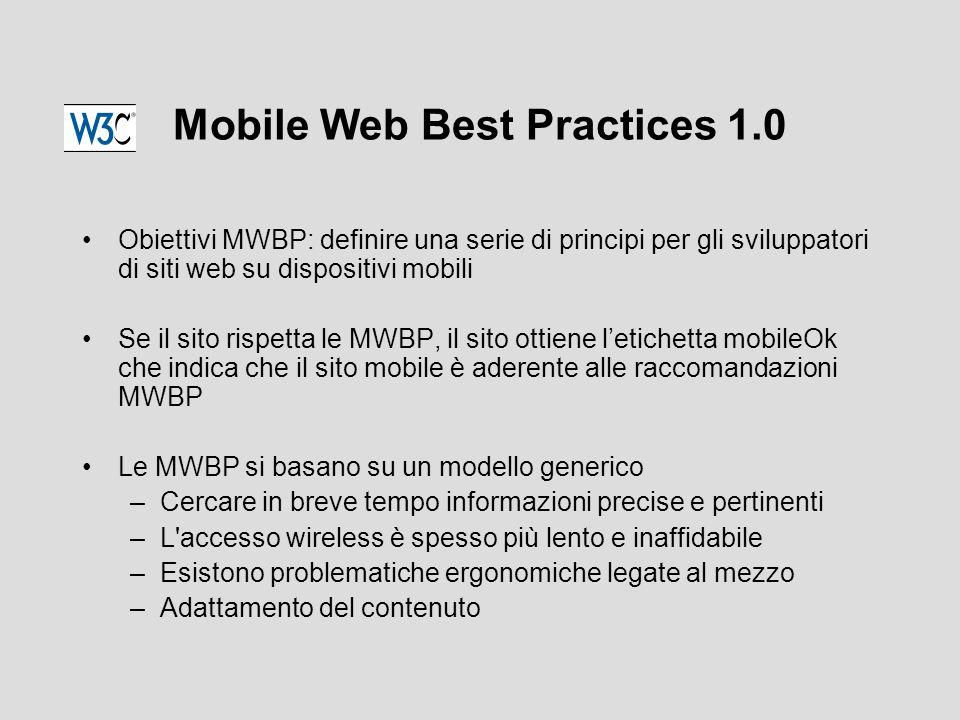 Mobile Web Best Practices 1.0 Obiettivi MWBP: definire una serie di principi per gli sviluppatori di siti web su dispositivi mobili Se il sito rispetta le MWBP, il sito ottiene l'etichetta mobileOk che indica che il sito mobile è aderente alle raccomandazioni MWBP Le MWBP si basano su un modello generico –Cercare in breve tempo informazioni precise e pertinenti –L accesso wireless è spesso più lento e inaffidabile –Esistono problematiche ergonomiche legate al mezzo –Adattamento del contenuto