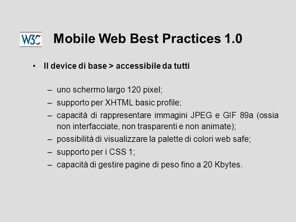 Mobile Web Best Practices 1.0 Il device di base > accessibile da tutti –uno schermo largo 120 pixel; –supporto per XHTML basic profile; –capacità di rappresentare immagini JPEG e GIF 89a (ossia non interfacciate, non trasparenti e non animate); –possibilità di visualizzare la palette di colori web safe; –supporto per i CSS 1; –capacità di gestire pagine di peso fino a 20 Kbytes.