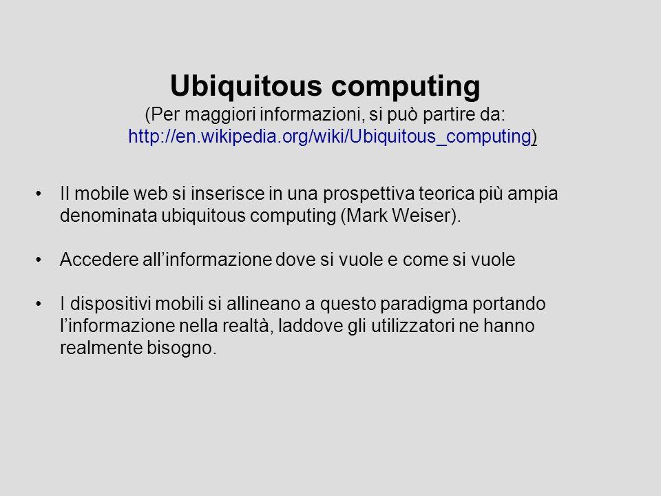 Ubiquitous computing (Per maggiori informazioni, si può partire da: http://en.wikipedia.org/wiki/Ubiquitous_computing) Il mobile web si inserisce in una prospettiva teorica più ampia denominata ubiquitous computing (Mark Weiser).