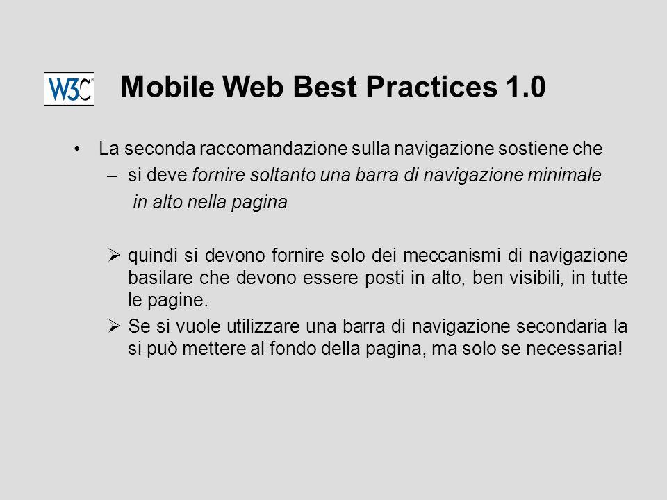 Mobile Web Best Practices 1.0 La seconda raccomandazione sulla navigazione sostiene che –si deve fornire soltanto una barra di navigazione minimale in alto nella pagina  quindi si devono fornire solo dei meccanismi di navigazione basilare che devono essere posti in alto, ben visibili, in tutte le pagine.