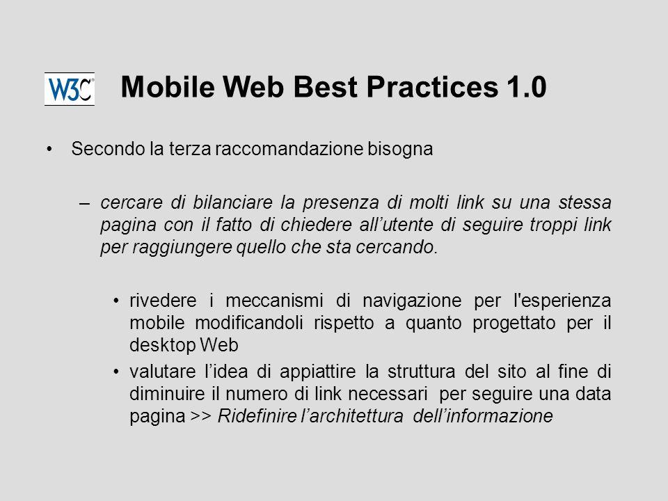 Mobile Web Best Practices 1.0 Secondo la terza raccomandazione bisogna –cercare di bilanciare la presenza di molti link su una stessa pagina con il fatto di chiedere all'utente di seguire troppi link per raggiungere quello che sta cercando.