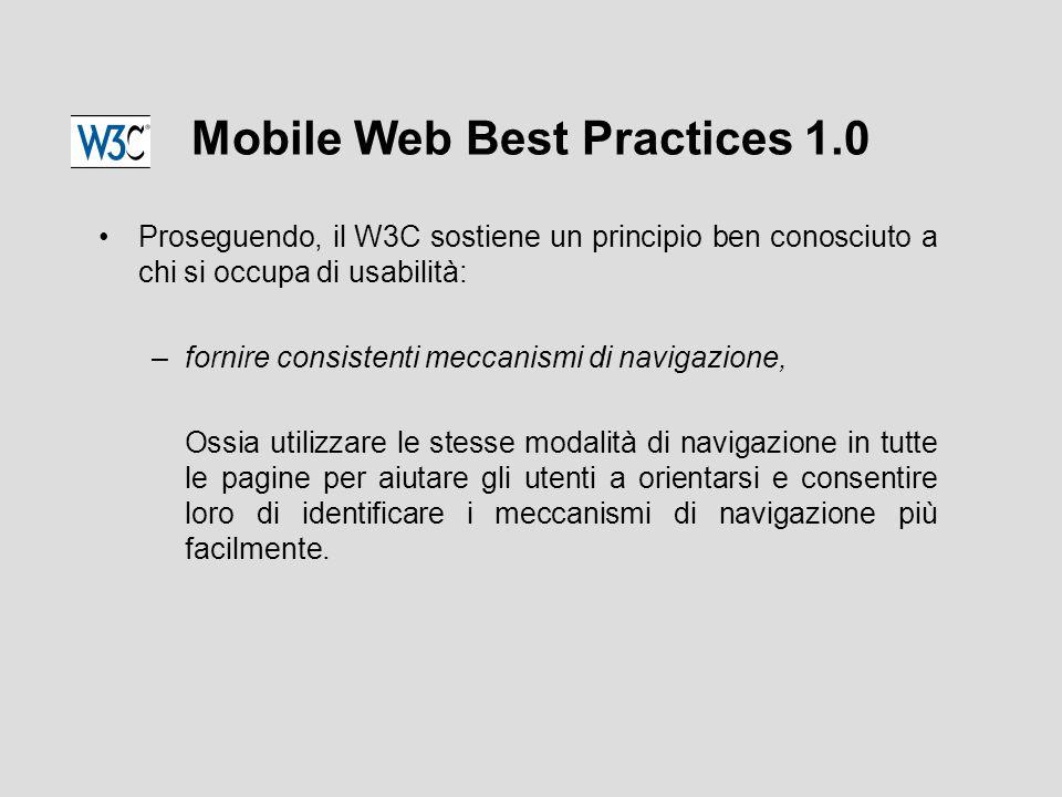 Mobile Web Best Practices 1.0 Proseguendo, il W3C sostiene un principio ben conosciuto a chi si occupa di usabilità: –fornire consistenti meccanismi di navigazione, Ossia utilizzare le stesse modalità di navigazione in tutte le pagine per aiutare gli utenti a orientarsi e consentire loro di identificare i meccanismi di navigazione più facilmente.