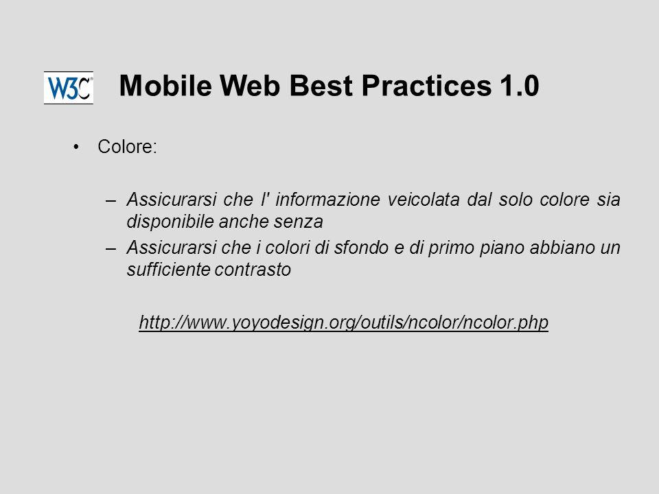 Mobile Web Best Practices 1.0 Colore: –Assicurarsi che l informazione veicolata dal solo colore sia disponibile anche senza –Assicurarsi che i colori di sfondo e di primo piano abbiano un sufficiente contrasto http://www.yoyodesign.org/outils/ncolor/ncolor.php