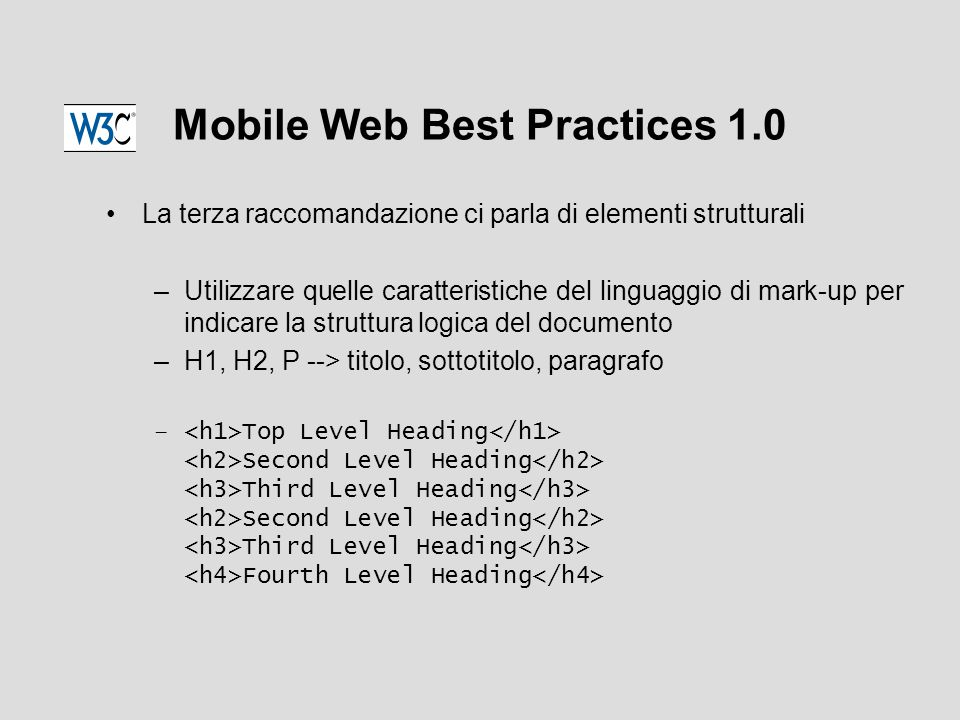Mobile Web Best Practices 1.0 La terza raccomandazione ci parla di elementi strutturali –Utilizzare quelle caratteristiche del linguaggio di mark-up per indicare la struttura logica del documento –H1, H2, P --> titolo, sottotitolo, paragrafo – Top Level Heading Second Level Heading Third Level Heading Second Level Heading Third Level Heading Fourth Level Heading