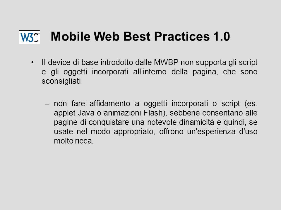 Mobile Web Best Practices 1.0 Il device di base introdotto dalle MWBP non supporta gli script e gli oggetti incorporati all'interno della pagina, che sono sconsigliati –non fare affidamento a oggetti incorporati o script (es.