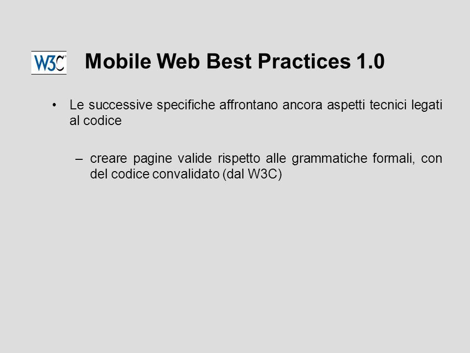 Mobile Web Best Practices 1.0 Le successive specifiche affrontano ancora aspetti tecnici legati al codice –creare pagine valide rispetto alle grammatiche formali, con del codice convalidato (dal W3C)