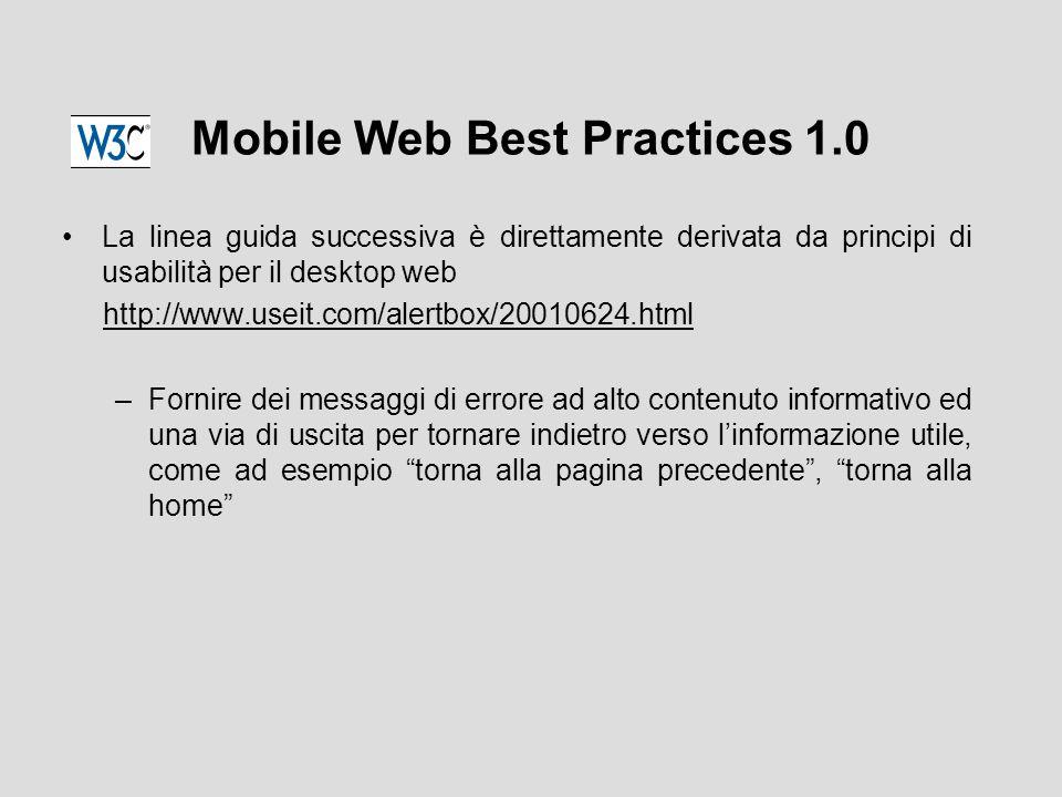 Mobile Web Best Practices 1.0 La linea guida successiva è direttamente derivata da principi di usabilità per il desktop web http://www.useit.com/alertbox/20010624.html –Fornire dei messaggi di errore ad alto contenuto informativo ed una via di uscita per tornare indietro verso l'informazione utile, come ad esempio torna alla pagina precedente , torna alla home