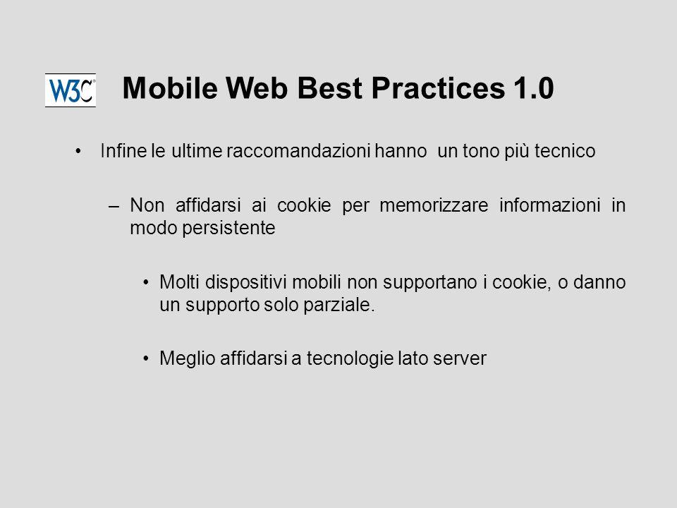 Mobile Web Best Practices 1.0 Infine le ultime raccomandazioni hanno un tono più tecnico –Non affidarsi ai cookie per memorizzare informazioni in modo persistente Molti dispositivi mobili non supportano i cookie, o danno un supporto solo parziale.