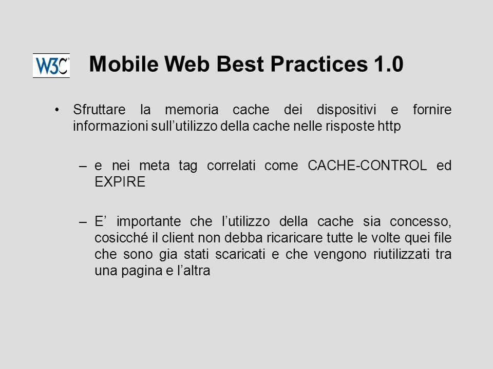 Mobile Web Best Practices 1.0 Sfruttare la memoria cache dei dispositivi e fornire informazioni sull'utilizzo della cache nelle risposte http –e nei meta tag correlati come CACHE-CONTROL ed EXPIRE –E' importante che l'utilizzo della cache sia concesso, cosicché il client non debba ricaricare tutte le volte quei file che sono gia stati scaricati e che vengono riutilizzati tra una pagina e l'altra