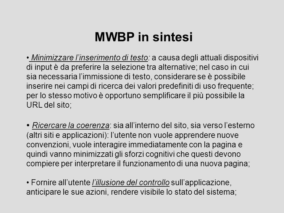 MWBP in sintesi Minimizzare l'inserimento di testo: a causa degli attuali dispositivi di input è da preferire la selezione tra alternative; nel caso in cui sia necessaria l'immissione di testo, considerare se è possibile inserire nei campi di ricerca dei valori predefiniti di uso frequente; per lo stesso motivo è opportuno semplificare il più possibile la URL del sito; Ricercare la coerenza: sia all'interno del sito, sia verso l'esterno (altri siti e applicazioni): l'utente non vuole apprendere nuove convenzioni, vuole interagire immediatamente con la pagina e quindi vanno minimizzati gli sforzi cognitivi che questi devono compiere per interpretare il funzionamento di una nuova pagina; Fornire all'utente l'illusione del controllo sull'applicazione, anticipare le sue azioni, rendere visibile lo stato del sistema;