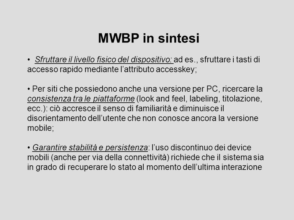 MWBP in sintesi Sfruttare il livello fisico del dispositivo: ad es., sfruttare i tasti di accesso rapido mediante l'attributo accesskey; Per siti che possiedono anche una versione per PC, ricercare la consistenza tra le piattaforme (look and feel, labeling, titolazione, ecc.): ciò accresce il senso di familiarità e diminuisce il disorientamento dell'utente che non conosce ancora la versione mobile; Garantire stabilità e persistenza: l'uso discontinuo dei device mobili (anche per via della connettività) richiede che il sistema sia in grado di recuperare lo stato al momento dell'ultima interazione