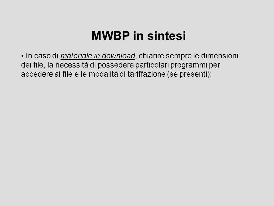 MWBP in sintesi In caso di materiale in download, chiarire sempre le dimensioni dei file, la necessità di possedere particolari programmi per accedere ai file e le modalità di tariffazione (se presenti);