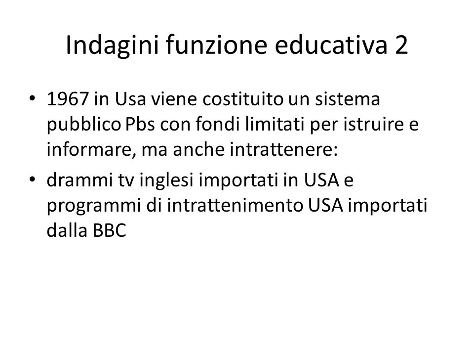 Indagini funzione educativa 2 1967 in Usa viene costituito un sistema pubblico Pbs con fondi limitati per istruire e informare, ma anche intrattenere: