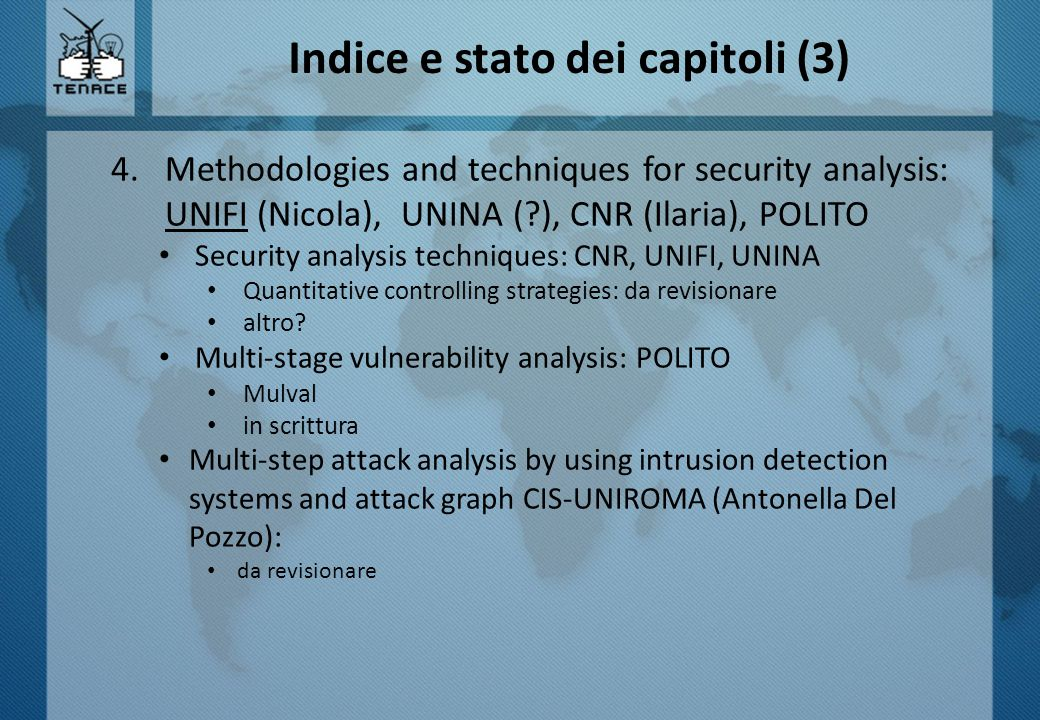 Indice e stato dei capitoli (3) 4.Methodologies and techniques for security analysis: UNIFI (Nicola), UNINA ( ), CNR (Ilaria), POLITO Security analysis techniques: CNR, UNIFI, UNINA Quantitative controlling strategies: da revisionare altro.