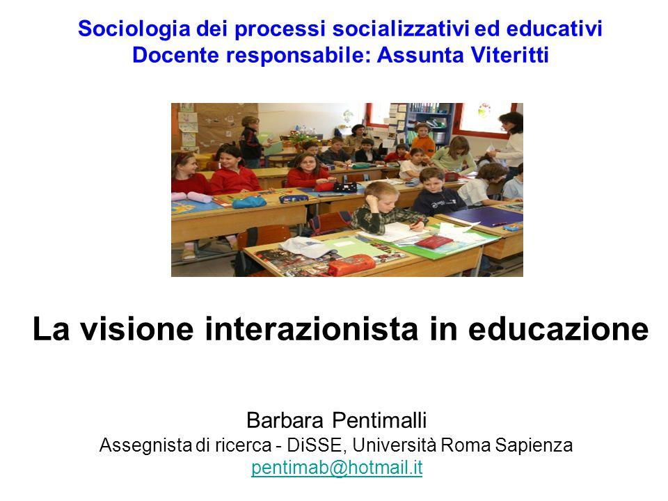 Sociologia dei processi socializzativi ed educativi Docente responsabile: Assunta Viteritti La visione interazionista in educazione Barbara Pentimalli