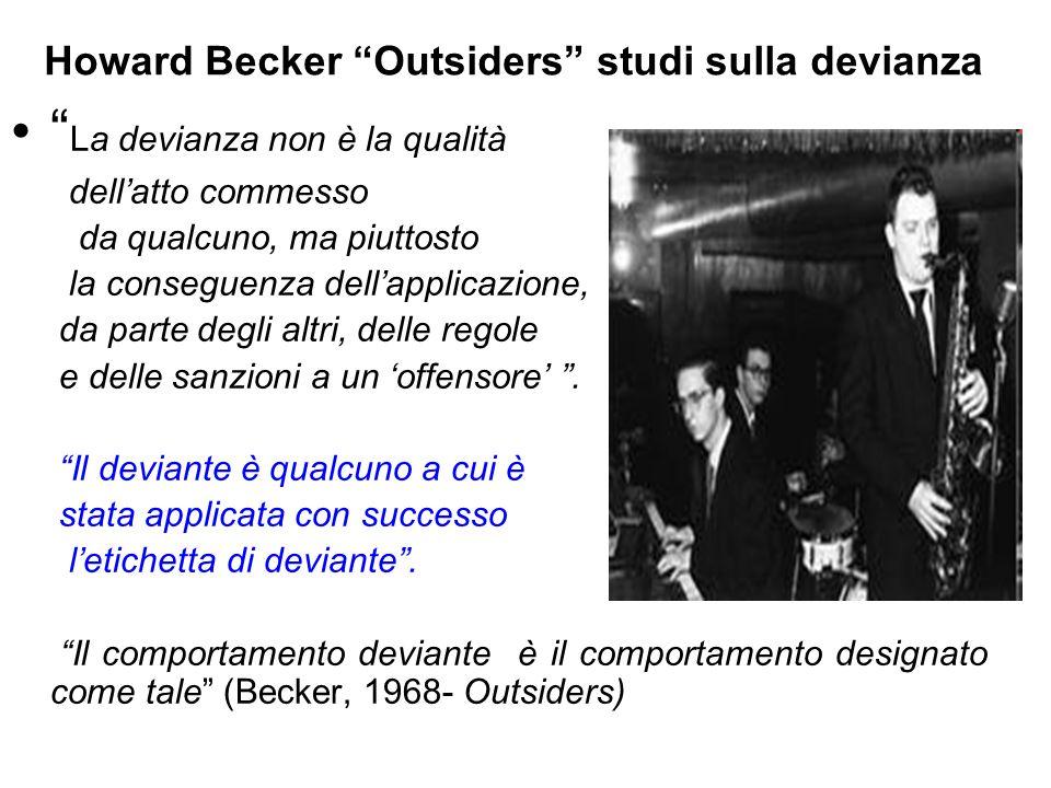 """Howard Becker """"Outsiders"""" studi sulla devianza """" La devianza non è la qualità dell'atto commesso da qualcuno, ma piuttosto la conseguenza dell'applica"""