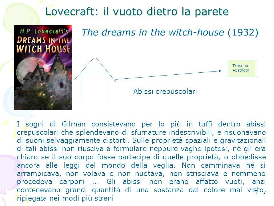 5 Lovecraft: il vuoto dietro la parete The dreams in the witch-house (1932) Abissi crepuscolari Trono di Azathoth I sogni di Gilman consistevano per lo più in tuffi dentro abissi crepuscolari che splendevano di sfumature indescrivibili, e risuonavano di suoni selvaggiamente distorti.