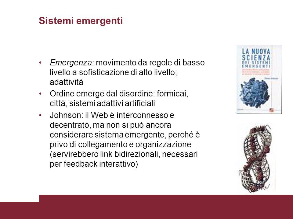 Sistemi emergenti Emergenza: movimento da regole di basso livello a sofisticazione di alto livello; adattività Ordine emerge dal disordine: formicai,