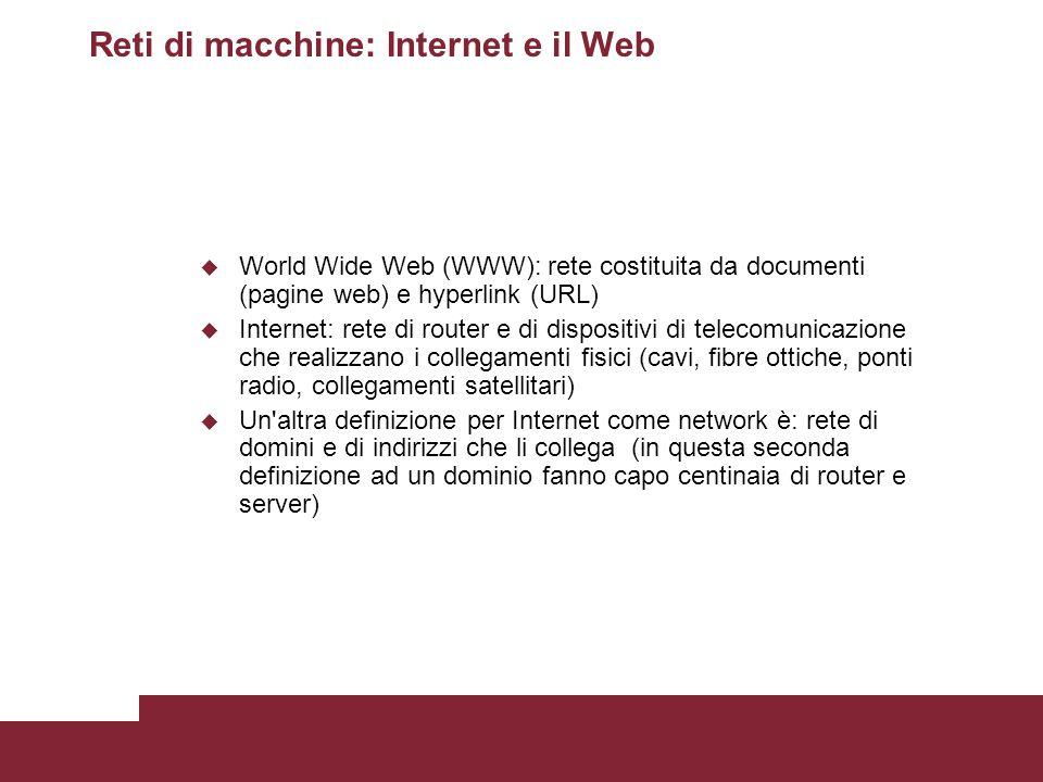 Reti di macchine: Internet e il Web u World Wide Web (WWW): rete costituita da documenti (pagine web) e hyperlink (URL) u Internet: rete di router e d