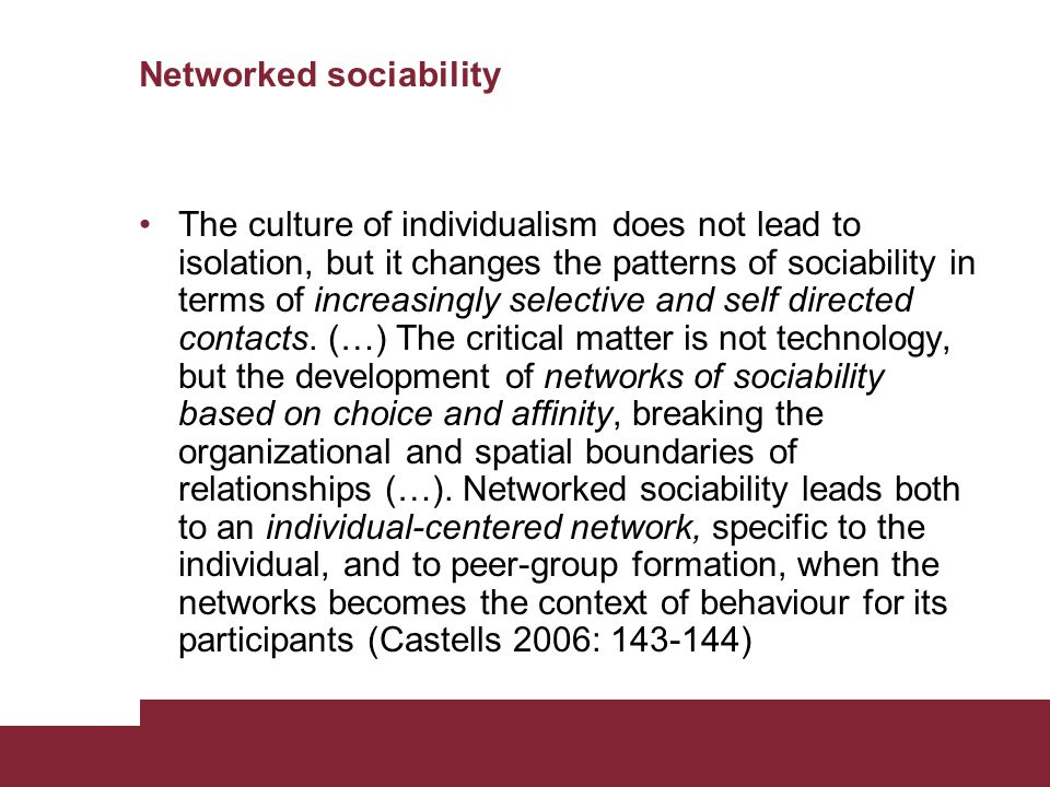 Networked sociability The culture of individualism does not lead to isolation, but it changes the patterns of sociability in terms of increasingly selective and self directed contacts.