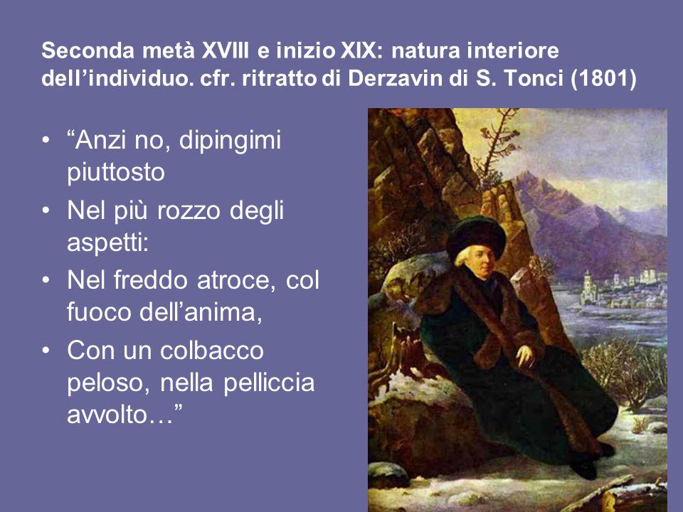 """Seconda metà XVIII e inizio XIX: natura interiore dell'individuo. cfr. ritratto di Derzavin di S. Tonci (1801) """"Anzi no, dipingimi piuttosto Nel più r"""