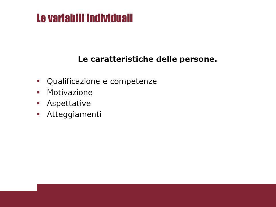 Le variabili individuali Le caratteristiche delle persone.  Qualificazione e competenze  Motivazione  Aspettative  Atteggiamenti
