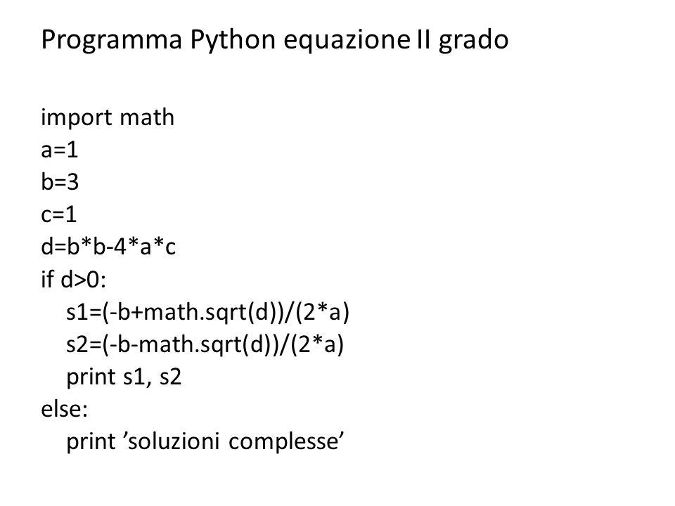 Programma Python equazione II grado import math a=1 b=3 c=1 d=b*b-4*a*c if d>0: s1=(-b+math.sqrt(d))/(2*a) s2=(-b-math.sqrt(d))/(2*a) print s1, s2 els