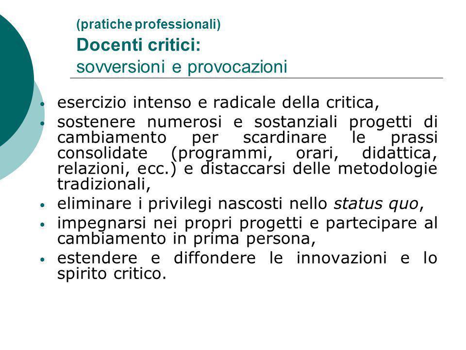 (pratiche professionali) Docenti critici: sovversioni e provocazioni esercizio intenso e radicale della critica, sostenere numerosi e sostanziali prog