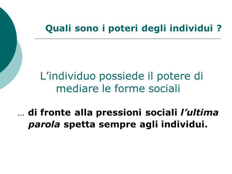 L'individuo possiede il potere di mediare le forme sociali … di fronte alla pressioni sociali l'ultima parola spetta sempre agli individui. Quali sono