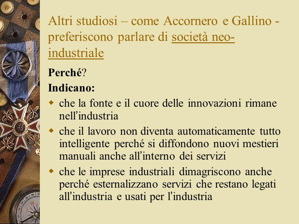 Altri studiosi – come Accornero e Gallino - preferiscono parlare di società neo- industriale Perché? Indicano:  che la fonte e il cuore delle innovaz